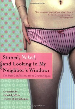 Stoned, Naked, and Looking in My Neighbor's Window: The Best Confessions from Grouphug.Us