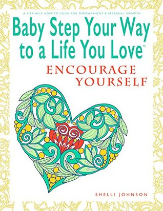 Baby Step Your Way To A Life You Love: Encourage Yourself (A Self-Help How-To Guide for Empowerment and Personal Growth)